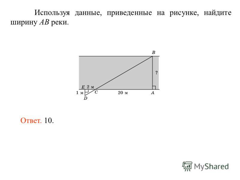 Используя данные, приведенные на рисунке, найдите ширину AB реки. Ответ. 10.