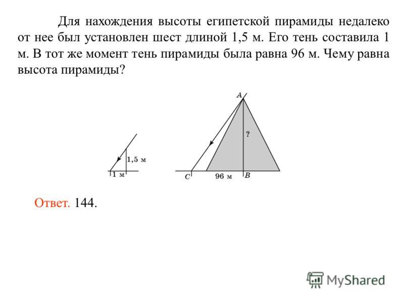 Для нахождения высоты египетской пирамиды недалеко от нее был установлен шест длиной 1,5 м. Его тень составила 1 м. В тот же момент тень пирамиды была равна 96 м. Чему равна высота пирамиды? Ответ. 144.