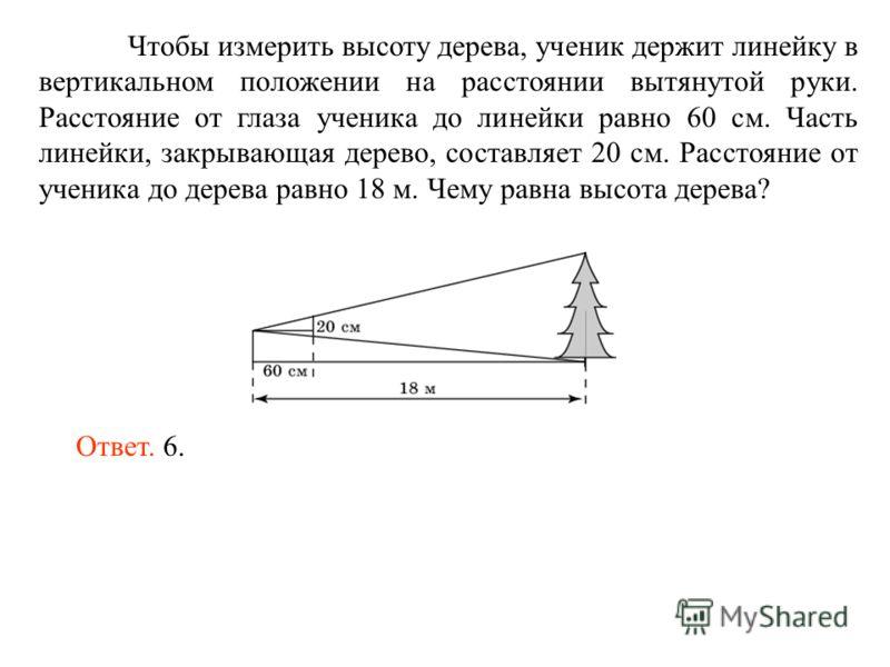 Чтобы измерить высоту дерева, ученик держит линейку в вертикальном положении на расстоянии вытянутой руки. Расстояние от глаза ученика до линейки равно 60 см. Часть линейки, закрывающая дерево, составляет 20 см. Расстояние от ученика до дерева равно