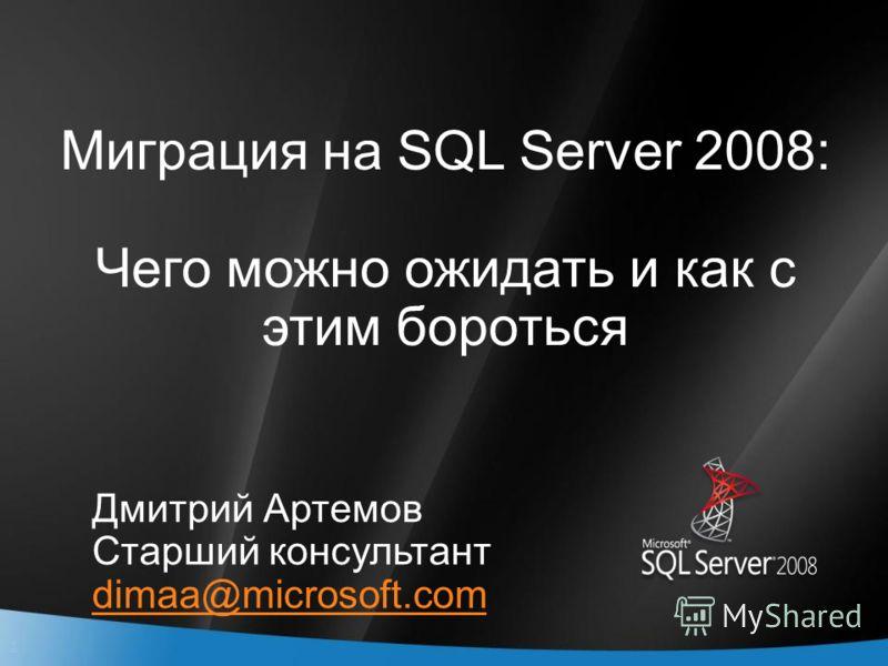 1 Миграция на SQL Server 2008: Чего можно ожидать и как с этим бороться Дмитрий Артемов Старший консультант dimaa@microsoft.com
