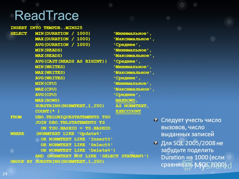 24 ReadTrace INSERT INTO TEMPDB..MINS25 SELECT MIN(DURATION / 1000) 'Минимальное', MAX(DURATION / 1000) 'Максимальное', AVG(DURATION / 1000) 'Среднее', MIN(READS) 'Минимальное', MAX(READS) 'Максимальное', AVG(CAST(READS AS BIGINT)) 'Среднее', MIN(WRI