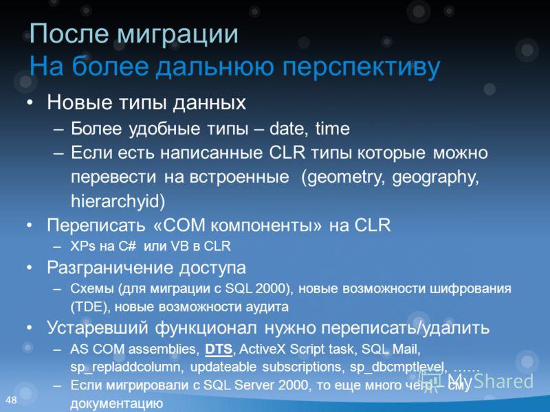 48 После миграции На более дальнюю перспективу Новые типы данных –Более удобные типы – date, time –Если есть написанные CLR типы которые можно перевести на встроенные (geometry, geography, hierarchyid) Переписать «COM компоненты» на CLR –XPs на C# ил