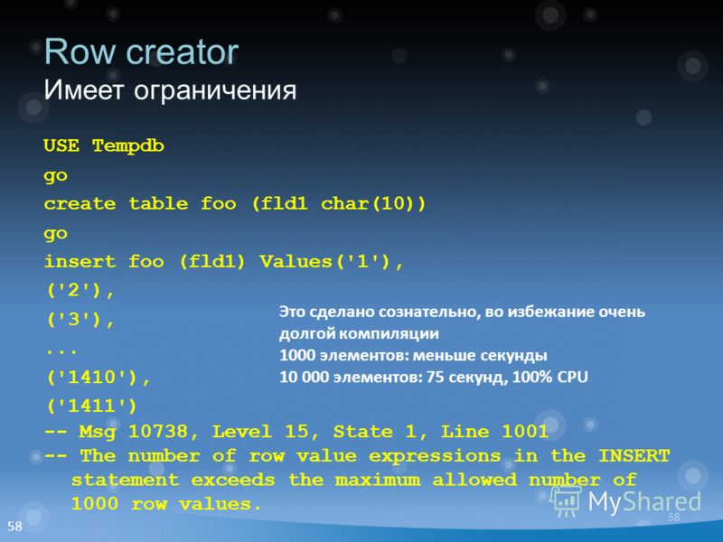 58 Row creator Имеет ограничения USE Tempdb go create table foo (fld1 char(10)) go insert foo (fld1) Values('1'), ('2'), ('3'),... ('1410'), ('1411') -- Msg 10738, Level 15, State 1, Line 1001 -- The number of row value expressions in the INSERT stat
