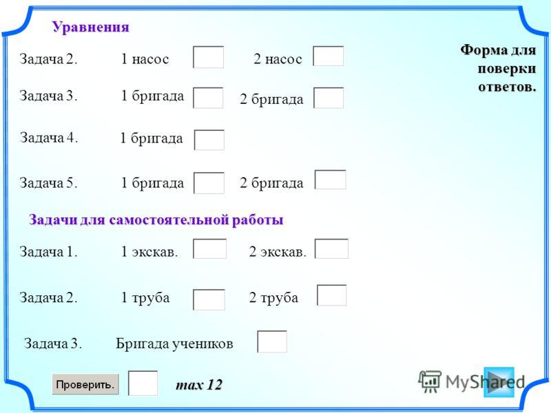 Форма для поверки ответов. max 12 Задача 2.1 насос2 насос Задача 3.1 бригада 2 бригада Задача 4. 1 бригада Задача 5.1 бригада2 бригада Задача 1.1 экскав.2 экскав. Задача 2.1 труба2 труба Задача 3.Бригада учеников Уравнения Задачи для самостоятельной