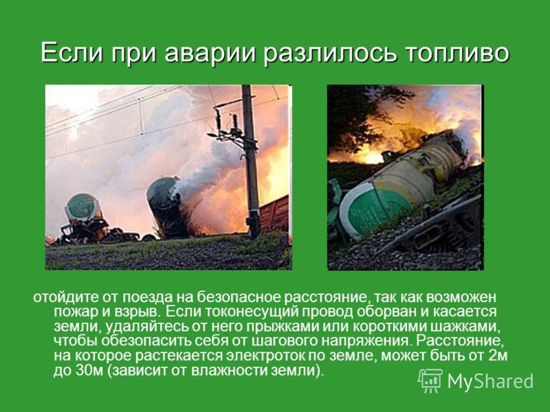 Если при аварии разлилось топливо отойдите от поезда на безопасное расстояние, так как возможен пожар и взрыв. Если токонесущий провод оборван и касается земли, удаляйтесь от него прыжками или короткими шажками, чтобы обезопасить себя от шагового нап