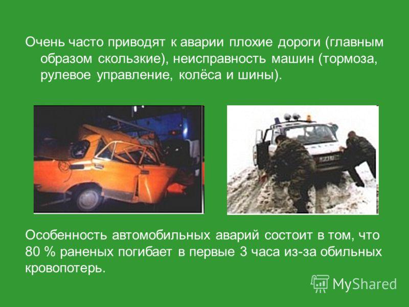 Очень часто приводят к аварии плохие дороги (главным образом скользкие), неисправность машин (тормоза, рулевое управление, колёса и шины). Особенность автомобильных аварий состоит в том, что 80 % раненых погибает в первые 3 часа из-за обильных кровоп