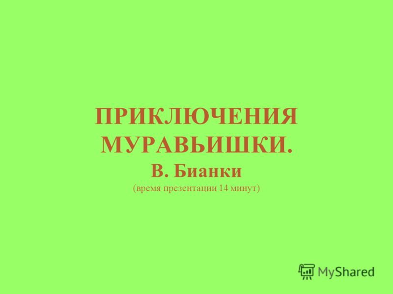 ПРИКЛЮЧЕНИЯ МУРАВЬИШКИ. В. Бианки (время презентации 14 минут)