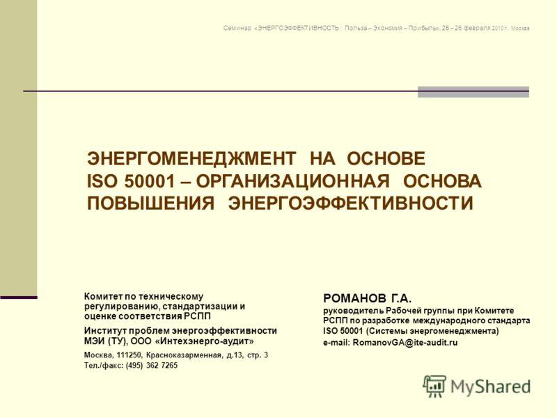 ЭНЕРГОМЕНЕДЖМЕНТ НА ОСНОВЕ ISO 50001 – ОРГАНИЗАЦИОННАЯ ОСНОВА ПОВЫШЕНИЯ ЭНЕРГОЭФФЕКТИВНОСТИ РОМАНОВ Г.А. руководитель Рабочей группы при Комитете РСПП по разработке международного стандарта ISO 50001 (Системы энергоменеджмента) e-mail: RomanovGA@ite-