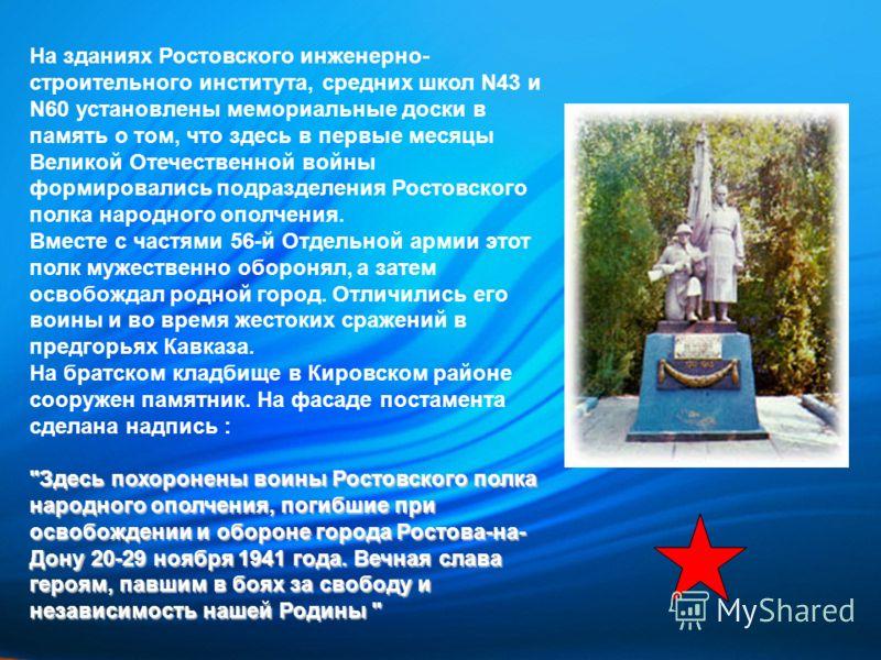На зданиях Ростовского инженерно- строительного института, средних школ N43 и N60 установлены мемориальные доски в память о том, что здесь в первые месяцы Великой Отечественной войны формировались подразделения Ростовского полка народного ополчения.