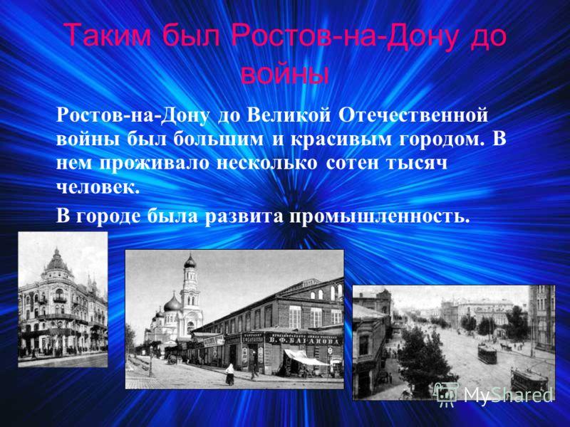 Таким был Ростов-на-Дону до войны Ростов-на-Дону до Великой Отечественной войны был большим и красивым городом. В нем проживало несколько сотен тысяч человек. В городе была развита промышленность.