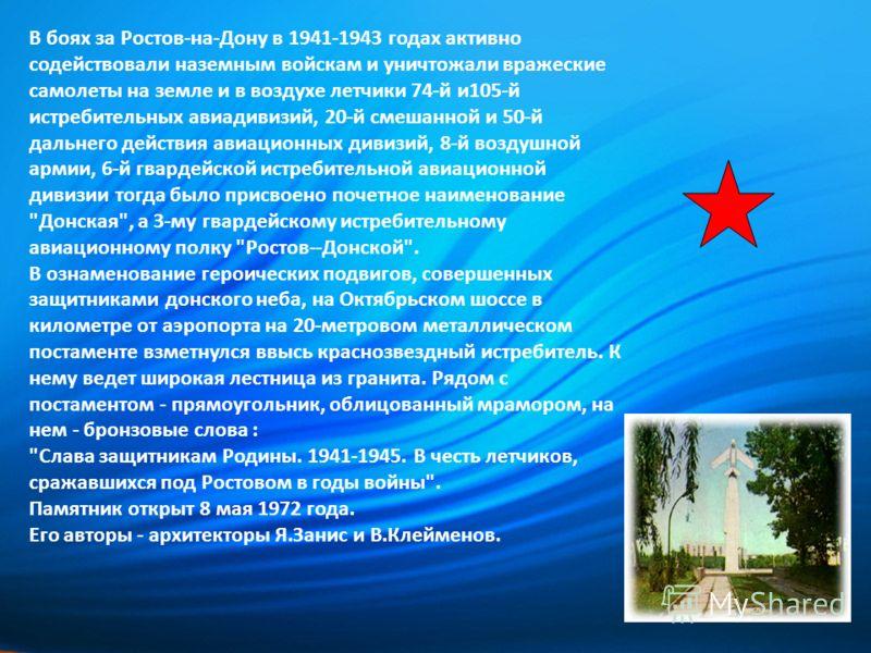 В боях за Ростов-на-Дону в 1941-1943 годах активно содействовали наземным войскам и уничтожали вражеские самолеты на земле и в воздухе летчики 74-й и105-й истребительных авиадивизий, 20-й смешанной и 50-й дальнего действия авиационных дивизий, 8-й во