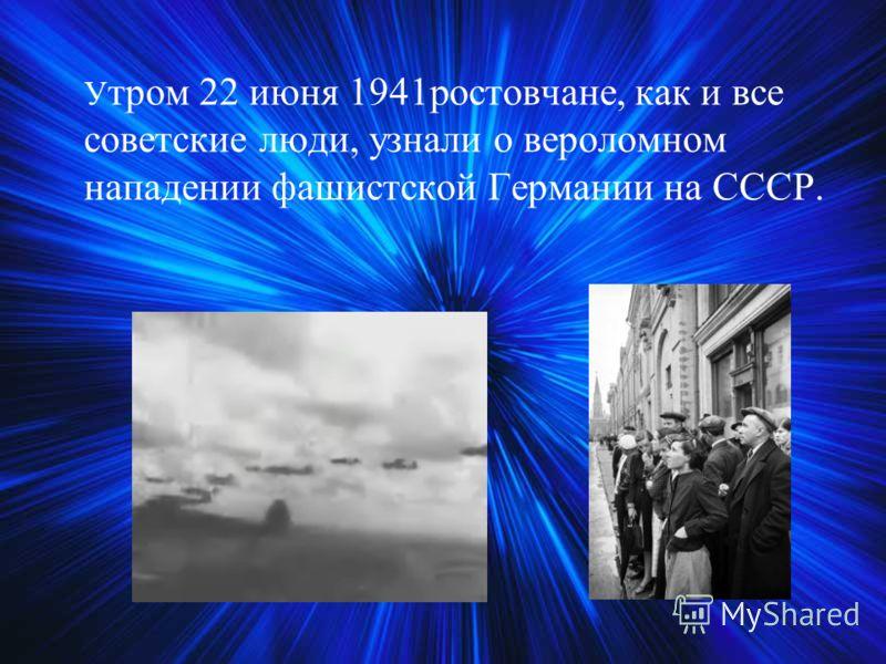 У тром 22 июня 1941ростовчане, как и все советские люди, узнали о вероломном нападении фашистской Германии на СССР.