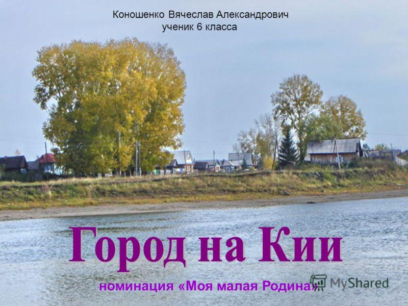 Коношенко Вячеслав Александрович ученик 6 класса номинация «Моя малая Родина»