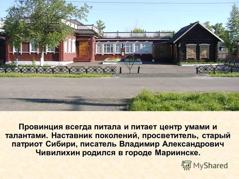Провинция всегда питала и питает центр умами и талантами. Наставник поколений, просветитель, старый патриот Сибири, писатель Владимир Александрович Чивилихин родился в городе Мариинске.