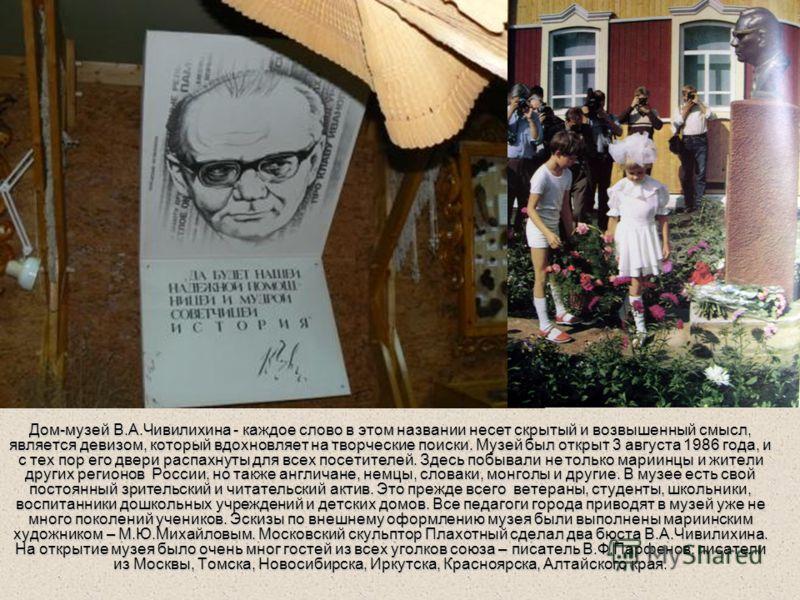 Дом-музей В.А.Чивилихина - каждое слово в этом названии несет скрытый и возвышенный смысл, является девизом, который вдохновляет на творческие поиски. Музей был открыт 3 августа 1986 года, и с тех пор его двери распахнуты для всех посетителей. Здесь