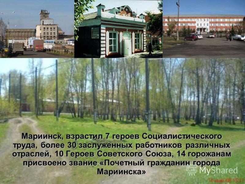 Мариинск, взрастил 7 героев Социалистического труда, более 30 заслуженных работников различных отраслей, 10 Героев Советского Союза, 14 горожанам присвоено звание «Почетный гражданин города Мариинска»