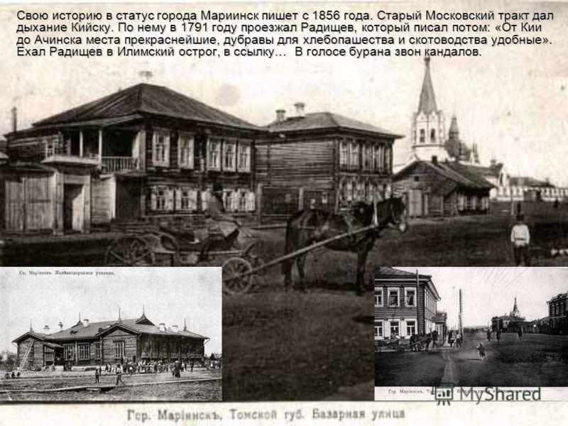 Свою историю в статус города Мариинск пишет с 1856 года. Старый Московский тракт дал дыхание Кийску. По нему в 1791 году проезжал Радищев, который писал потом: «От Кии до Ачинска места прекраснейшие, дубравы для хлебопашества и скотоводства удобные».