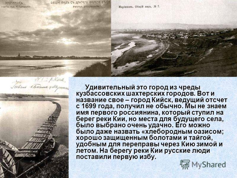 Удивительный это город из чреды кузбассовских шахтерских городов. Вот и название свое – город Кийск, ведущий отсчет с 1699 года, получил не обычно. Мы не знаем имя первого россиянина, который ступил на берег реки Кии, но места для будущего села, было