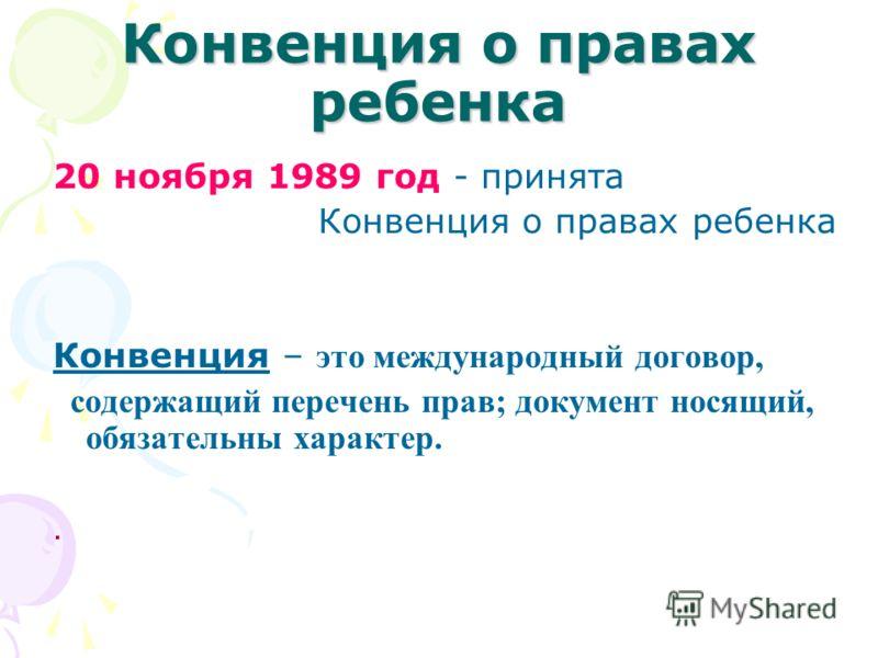 Конвенция о правах ребенка 20 ноября 1989 год - принята Конвенция о правах ребенка Конвенция – это международный договор, содержащий перечень прав; документ носящий, обязательны характер..