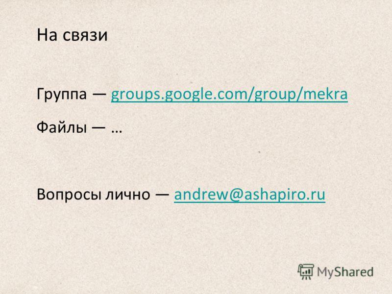 На связи Группа groups.google.com/group/mekragroups.google.com/group/mekra Файлы … Вопросы лично andrew@ashapiro.ruandrew@ashapiro.ru