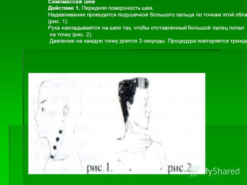 Самомассаж шеи Действие 1. Передняя поверхность шеи. Надавливание проводится подушечкой большого пальца по точкам этой области (рис. 1). Рука накладывается на шею так, чтобы отставленный большой палец попал на точку (рис. 2). Давление на каждую точку