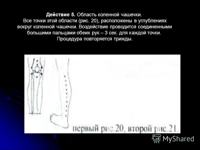 Действие 5. Область коленной чашечки. Все точки этой области (рис. 20), расположены в углублениях вокруг коленной чашечки. Воздействие проводится соединенными большими пальцами обеих рук – 3 сек. для каждой точки. Процедура повторяется трижды.