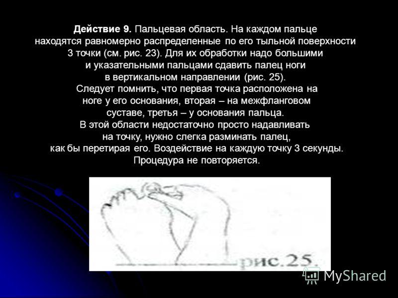 Действие 9. Пальцевая область. На каждом пальце находятся равномерно распределенные по его тыльной поверхности 3 точки (см. рис. 23). Для их обработки надо большими и указательными пальцами сдавить палец ноги в вертикальном направлении (рис. 25). Сле
