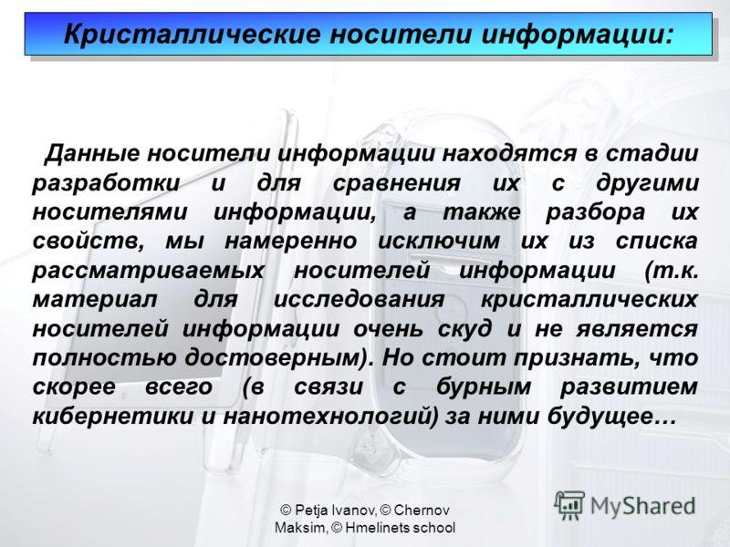 © Petja Ivanov, © Chernov Maksim, © Hmelinets school Кристаллические носители информации: Данные носители информации находятся в стадии разработки и для сравнения их с другими носителями информации, а также разбора их свойств, мы намеренно исключим и