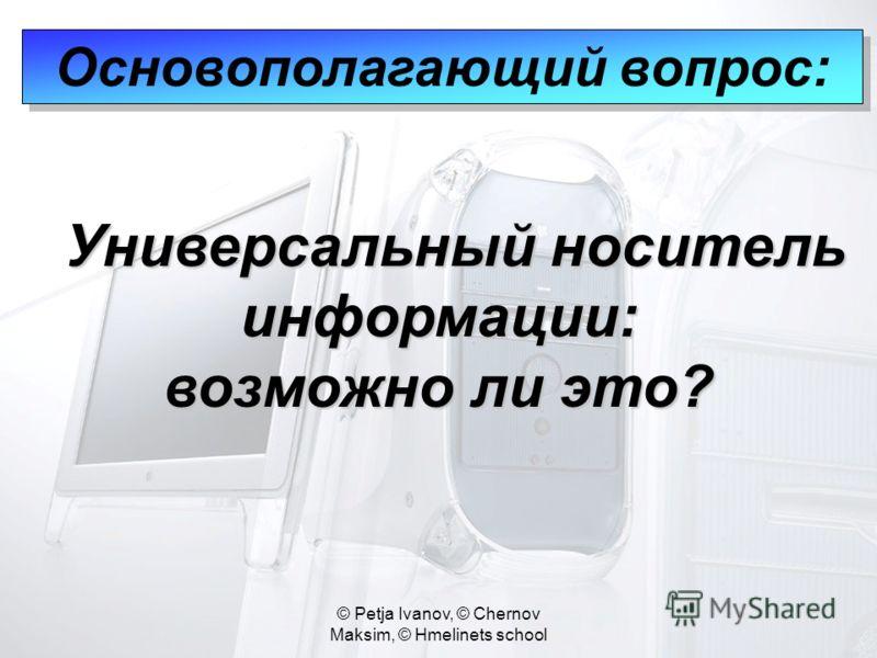 © Petja Ivanov, © Chernov Maksim, © Hmelinets school Основополагающий вопрос: Универсальный носитель информации: Универсальный носитель информации: возможно ли это?