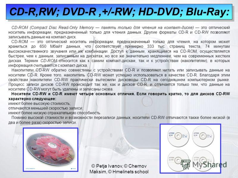 © Petja Ivanov, © Chernov Maksim, © Hmelinets school CD-R,RW; DVD-R,+/-RW; HD-DVD; Blu-Ray: CD-ROM (Compact Disc Read-Only Memory память только для чтения на компакт-диске) это оптический носитель информации, предназначенный только для чтения данных