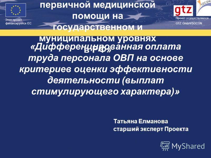 Проект финасируется Европейским Союзом Этот проект финансируется ЕС Проект осуществляется GTZ GmbH/SOCON Татьяна Елманова старший эксперт Проекта «Дифференцированная оплата труда персонала ОВП на основе критериев оценки эффективности деятельности (вы
