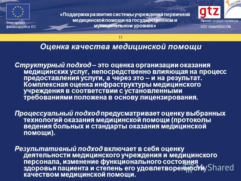 Проект финасируется Европейским Союзом Этот проект финансируется ЕС Проект осуществляется GTZ GmbH/SOCON 11 Оценка качества медицинской помощи Структурный подход – это оценка организации оказания медицинских услуг, непосредственно влияющая на процесс