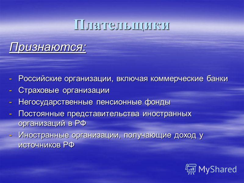 Плательщики Признаются: -Российские организации, включая коммерческие банки -Страховые организации -Негосударственные пенсионные фонды -Постоянные представительства иностранных организаций в РФ -Иностранные организации, получающие доход у источников