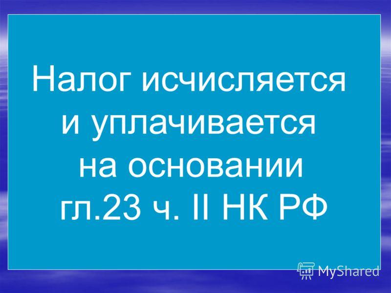 Налог исчисляется и уплачивается на основании гл.23 ч. II НК РФ