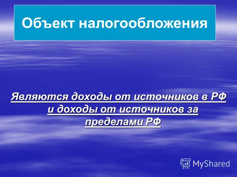 Объект налогообложения Являются доходы от источников в РФ и доходы от источников за пределами РФ