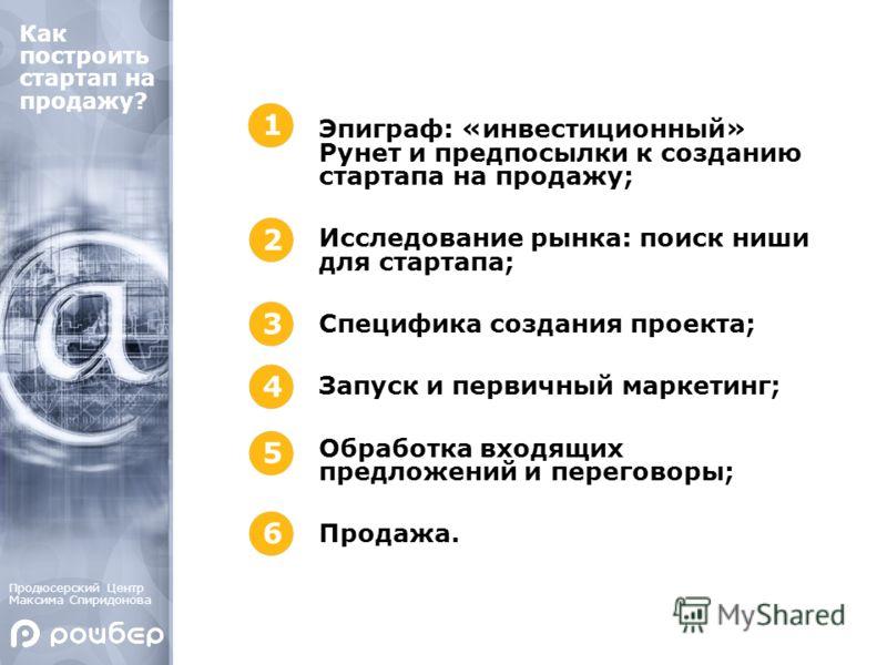 Эпиграф: «инвестиционный» Рунет и предпосылки к созданию стартапа на продажу; Исследование рынка: поиск ниши для стартапа; Специфика создания проекта; Запуск и первичный маркетинг; Обработка входящих предложений и переговоры; Продажа. Как построить с