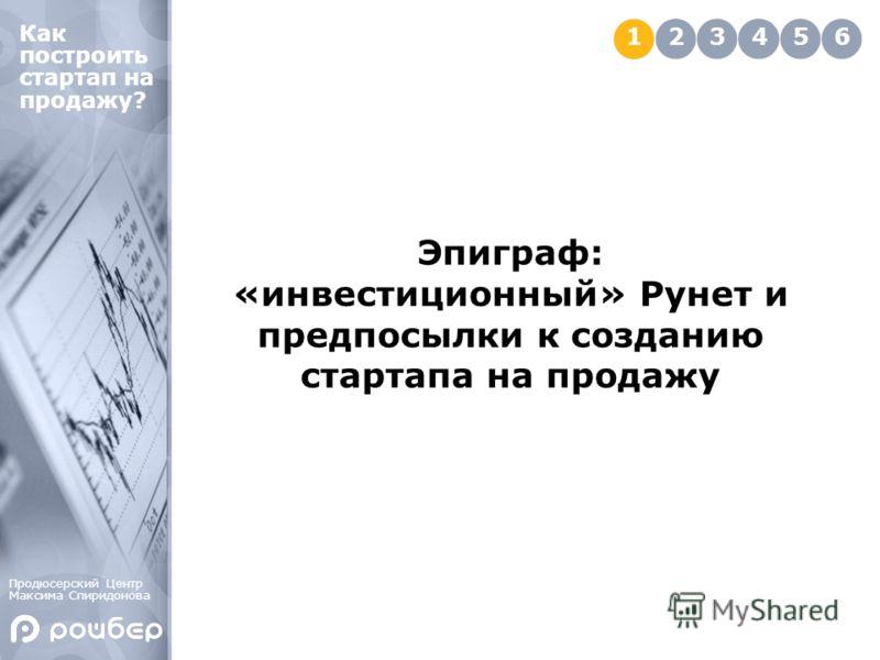 Эпиграф: «инвестиционный» Рунет и предпосылки к созданию стартапа на продажу 123456 Как построить стартап на продажу? Продюсерский Центр Максима Спиридонова
