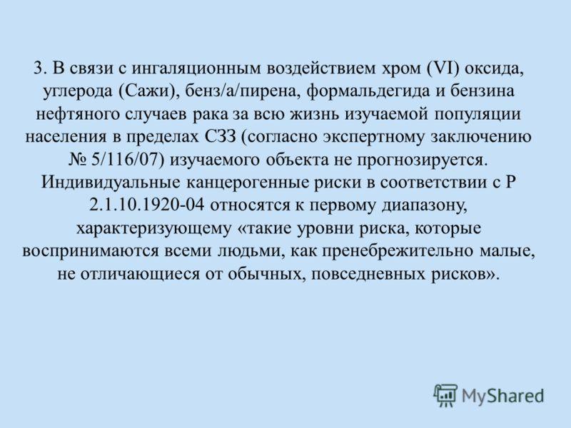 3. В связи с ингаляционным воздействием хром (VI) оксида, углерода (Сажи), бенз/а/пирена, формальдегида и бензина нефтяного случаев рака за всю жизнь изучаемой популяции населения в пределах СЗЗ (согласно экспертному заключению 5/116/07) изучаемого о