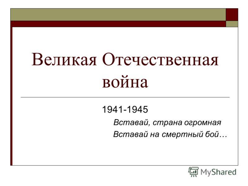 Великая Отечественная война 1941-1945 Вставай, страна огромная Вставай на смертный бой…