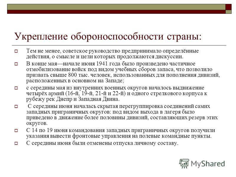 Укрепление обороноспособности страны: Тем не менее, советское руководство предпринимало определённые действия, о смысле и цели которых продолжаются дискуссии. В конце маяначале июня 1941 года было произведено частичное отмобилизование войск под видом