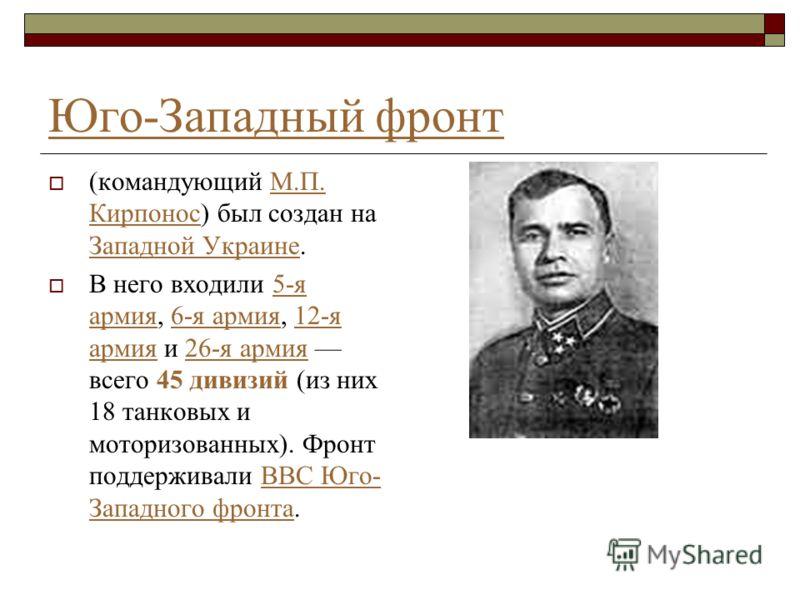 Юго-Западный фронт (командующий М.П. Кирпонос) был создан на Западной Украине.М.П. Кирпонос Западной Украине В него входили 5-я армия, 6-я армия, 12-я армия и 26-я армия всего 45 дивизий (из них 18 танковых и моторизованных). Фронт поддерживали ВВС Ю