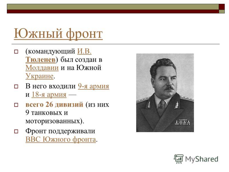 Южный фронт (командующий И.В. Тюленев) был создан в Молдавии и на Южной Украине.И.В. Тюленев Молдавии Украине В него входили 9-я армия и 18-я армия 9-я армия18-я армия всего 26 дивизий (из них 9 танковых и моторизованных). Фронт поддерживали ВВС Южно