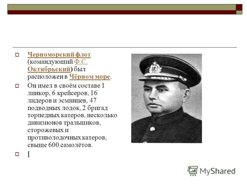 Черноморский флот (командующий Ф.С. Октябрьский) был расположен в Чёрном море. Черноморский флотФ.С. ОктябрьскийЧёрном море Он имел в своём составе 1 линкор, 6 крейсеров, 16 лидеров и эсминцев, 47 подводных лодок, 2 бригад торпедных катеров, нескольк