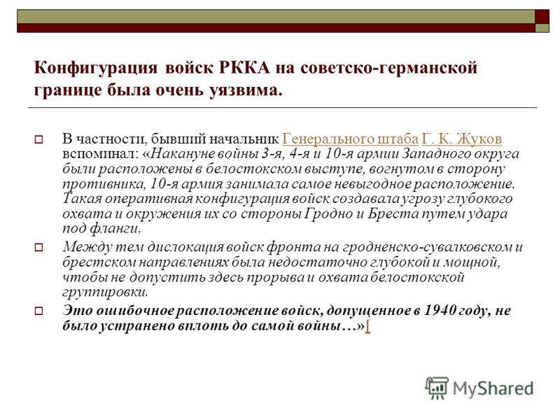 Конфигурация войск РККА на советско-германской границе была очень уязвима. В частности, бывший начальник Генерального штаба Г. К. Жуков вспоминал: «Накануне войны 3-я, 4-я и 10-я армии Западного округа были расположены в белостокском выступе, вогнуто