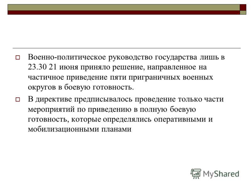Военно-политическое руководство государства лишь в 23.30 21 июня приняло решение, направленное на частичное приведение пяти приграничных военных округов в боевую готовность. В директиве предписывалось проведение только части мероприятий по приведению