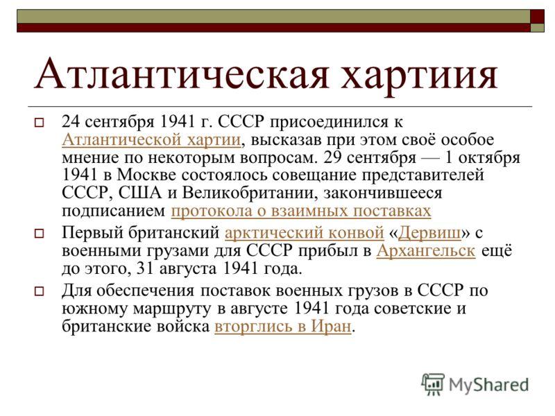 Атлантическая хартиия 24 сентября 1941 г. СССР присоединился к Атлантической хартии, высказав при этом своё особое мнение по некоторым вопросам. 29 сентября 1 октября 1941 в Москве состоялось совещание представителей СССР, США и Великобритании, закон