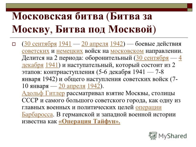 Московская битва (Битва за Москву, Битва под Москвой) (30 сентября 1941 20 апреля 1942) боевые действия советских и немецких войск на московском направлении. Делится на 2 периода: оборонительный (30 сентября 4 декабря 1941) и наступательный, который
