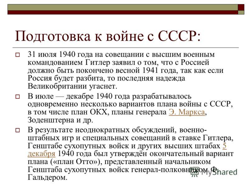 Подготовка к войне с СССР: 31 июля 1940 года на совещании с высшим военным командованием Гитлер заявил о том, что с Россией должно быть покончено весной 1941 года, так как если Россия будет разбита, то последняя надежда Великобритании угаснет. В июле