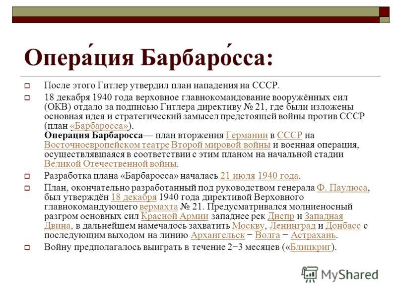 Опера́ция Барбаро́сса: После этого Гитлер утвердил план нападения на СССР. 18 декабря 1940 года верховное главнокомандование вооружённых сил (ОКВ) отдало за подписью Гитлера директиву 21, где были изложены основная идея и стратегический замысел предс