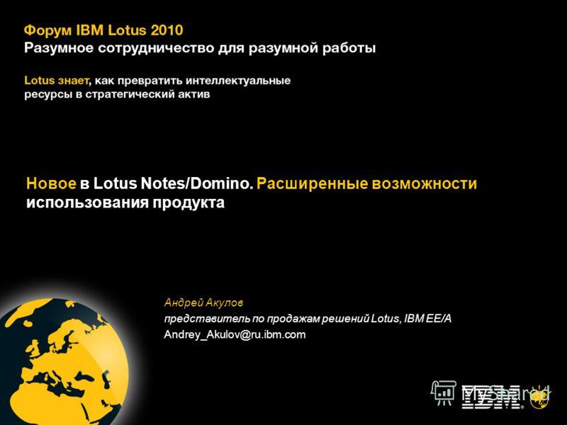 Новое в Lotus Notes/Domino. Расширенные возможности использования продукта Андрей Акулов представитель по продажам решений Lotus, IBM EE/A Andrey_Akulov@ru.ibm.com